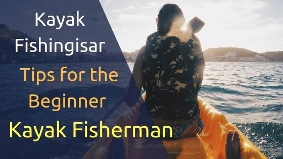 Kayak Fishing: Awesome Tips for the Beginner Kayak Fisherman Kayak Fishing 5 Tips For The Beginner Kayak Fisherman